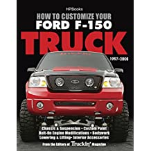 How to Customize Your Ford F-150 Truck, 1997-2008: Chassis & Suspension, Custom Paint, Bolt-On Engine Modifications, Bodywork, Lowering & Lifting, Interior Accessories (English Edition)
