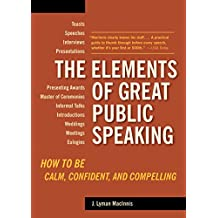 The Elements of Great Public Speaking: How to Be Calm, Confident, and Compelling (English Edition)