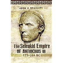 The Seleukid Empire of Antiochus III: 223-187 BC (English Edition)