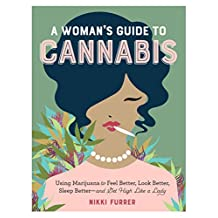 A Woman's Guide to Cannabis: Using Marijuana to Feel Better, Look Better, Sleep Better–and Get High Like a Lady (English Edition)