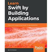 Learn Swift by Building Applications: Explore Swift programming through iOS app development (English Edition)