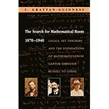 The Search for Mathematical Roots, 1870-1940: Logics, Set Theories and the Foundations of Mathematics from Cantor through Russell to Gödel (English Edition)