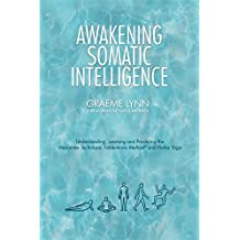 Awakening Somatic Intelligence: Understanding, Learning & Practicing the Alexander Technique, Feldenkrais Method & Hatha Yoga (English Edition)