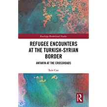 Refugee Encounters at the Turkish-Syrian Border: Antakya at the Crossroads (Routledge Borderlands Studies) (English Edition)