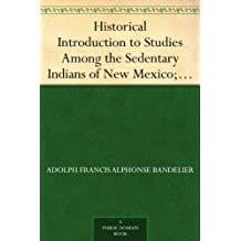 Historical Introduction to Studies Among the Sedentary Indians of New Mexico; Report on the Ruins of the Pueblo of Pecos Papers Of The Archæological Institute ... American Series, Vol. I (English Edition)