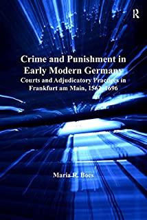 Crime and Punishment in Early Modern Germany: Courts and Adjudicatory Practices in Frankfurt am Main, 1562–1696 (English Edition)