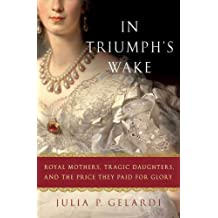 In Triumph's Wake: Royal Mothers, Tragic Daughters, and the Price They Paid for Glory (English Edition)