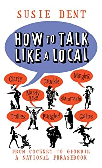 """""""How to Talk Like a Local: From Cockney to Geordie, a national companion (English Edition)"""",作者:[Dent, Susie]"""