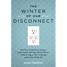 The Winter of Our Disconnect: How Three Totally Wired Teenagers (and a Mother Who Slept with Her iPhone)Pulled the Plug on Their Technology and Lived to ... and Lived to Tell the Tale (English Edition)