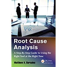 Root Cause Analysis: A Step-By-Step Guide to Using the Right Tool at the Right Time (English Edition)