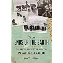 To the Ends of the Earth: The Truth Behind the Glory of Polar Exploration (English Edition)
