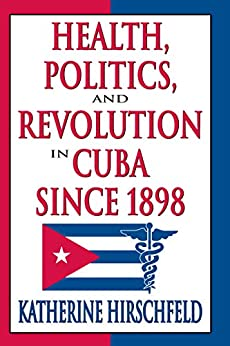 """Health, Politics, and Revolution in Cuba Since 1898 (English Edition)"",作者:[Hirschfeld,  Katherine]"