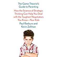The Game Theorist's Guide to Parenting: How the Science of Strategic Thinking Can Help You Deal with the Toughest Negotiators You Know--Your Kids (English Edition)