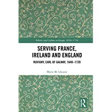 Serving France, Ireland and England: Ruvigny, Earl of Galway, 1648–1720 (Politics and Culture in Europe, 1650-1750) (English Edition)