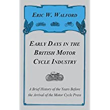 Early Days In The British Motor Cycle Industry - A Brief History Of The Years Before The Arrival Of The Motor Cycle Press (English Edition)