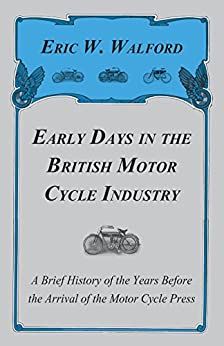 """""""Early Days In The British Motor Cycle Industry - A Brief History Of The Years Before The Arrival Of The Motor Cycle Press (English Edition)"""",作者:[Eric W. Walford]"""