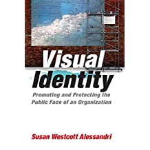 Visual Identity: Promoting and Protecting the Public Face of an Organization: Promoting and Protecting the Public Face of an Organization