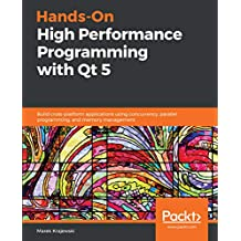 Hands-On High Performance Programming with Qt 5: Build cross-platform applications using concurrency, parallel programming, and memory management (English Edition)
