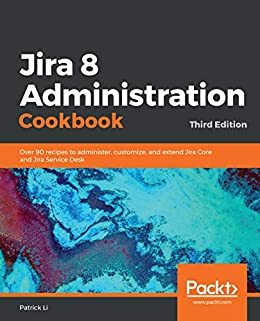 """Jira 8 Administration Cookbook: Over 90 recipes to administer, customize, and extend Jira Core and Jira Service Desk, 3rd Edition (English Edition)"",作者:[Li, Patrick]"