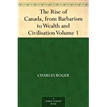 The Rise of Canada, from Barbarism to Wealth and Civilisation Volume 1 (English Edition)