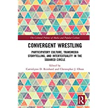 Convergent Wrestling: Participatory Culture, Transmedia Storytelling, and Intertextuality in the Squared Circle (The Cultural Politics of Media and Popular Culture) (English Edition)