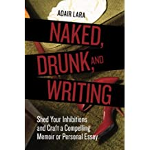 Naked, Drunk, and Writing: Shed Your Inhibitions and Craft a Compelling Memoir or Personal Essay (English Edition)