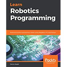 Learn Robotics Programming: Build and control autonomous robots using Raspberry Pi 3 and Python (English Edition)