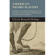 American Negro Slavery - A Survey Of The Supply, Employment And Control Of Negro Labor As Determined By The Plantation Regime (English Edition)