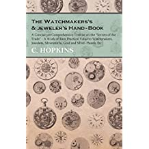 "The Watchmakers's and jeweler's Hand-Book: A Concise yet Comprehensive Treatise on the ""Secrets of the Trade"" - A Work of Rare Practical Value to Watchmakers, ... and Silver-Platers, Etc (English Edition)"