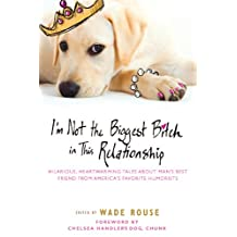 I'm Not the Biggest Bitch in This Relationship: Hilarious, Heartwarming Tales About Man's Best Friend from America's Favorite Hu morists (English Edition)