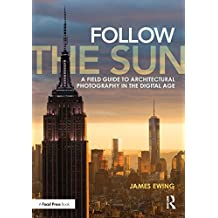 Follow the Sun: A Field Guide to Architectural Photography in the Digital Age (English Edition)