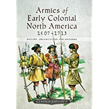 Armies of Early Colonial North America, 1607–1713: History, Organization and Uniforms (English Edition)