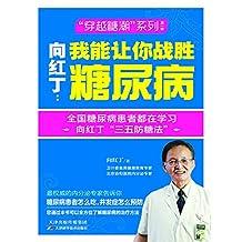 """向红丁:我能让你战胜糖尿病(协和糖尿病专家向红丁教授心血之作,适合中国人的糖尿病全面防治方案,重新解读""""三五防糖法""""。) (健康生活早知道-科学养生系列 22)"""