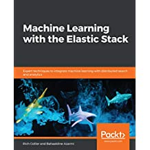 Machine Learning with the Elastic Stack: Expert techniques to integrate machine learning with distributed search and analytics (English Edition)