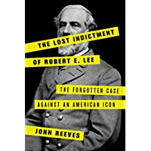 The Lost Indictment of Robert E. Lee: The Forgotten Case against an American Icon (English Edition)