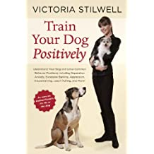 Train Your Dog Positively: Understand Your Dog and Solve Common Behavior Problems Including Separation Anxiety, Excessive Barking, Aggression, Housetraining, Leash Pulling, and More! (English Edition)