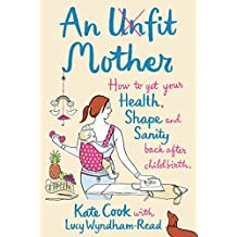 An Unfit Mother: How to get your Health, Shape and Sanity back after Childbirth (English Edition)
