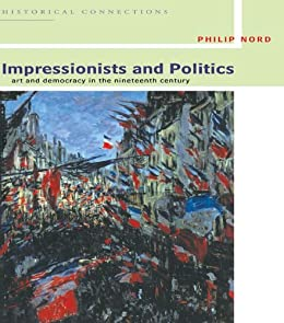 """Impressionists and Politics: Art and Democracy in the Nineteenth Century (Historical Connections) (English Edition)"",作者:[Nord, Philip]"