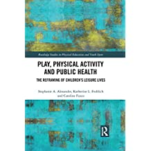 Play, Physical Activity and Public Health: The Reframing of Children's Leisure Lives (Routledge Studies in Physical Education and Youth Sport) (English Edition)