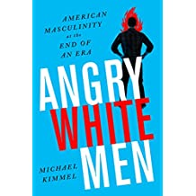 Angry White Men: American Masculinity at the End of an Era (English Edition)