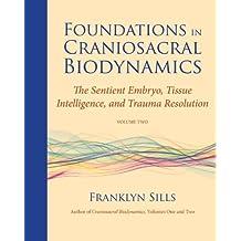 Foundations in Craniosacral Biodynamics, Volume Two: The Sentient Embryo, Tissue Intelligence, and Trauma Resolution (English Edition)