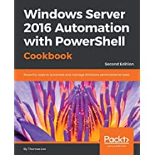 Windows Server 2016 Automation with PowerShell Cookbook: Powerful ways to automate and manage Windows administrative tasks, 2nd Edition (English Edition)