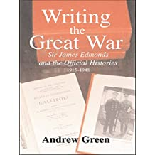 Writing the Great War: Sir James Edmonds and the Official Histories, 1915-1948 (Military History and Policy Book 11) (English Edition)