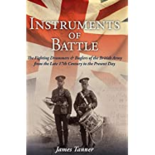 The Instruments of Battle: The Fighting Drummers and Buglers of the British Army from the Late 17th Century to the Present Day (English Edition)