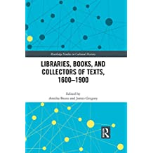 Libraries, Books, and Collectors of Texts, 1600-1900 (Routledge Studies in Cultural History Book 61) (English Edition)