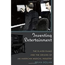 Inventing Entertainment: The Player Piano and the Origins of an American Musical Industry (English Edition)