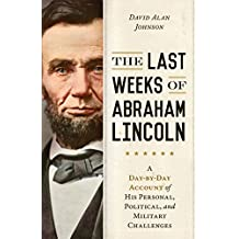 The Last Weeks of Abraham Lincoln: A Day-by-Day Account of His Personal, Political, and Military Challenges (English Edition)