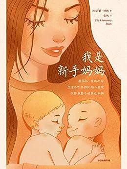 """""""我是新手妈妈(星期日泰晤士报畅销书/英国亚马逊畅销书!这本书不是育儿手册。它就是真实的生活!能陪你经历初为人母的喜悦,也能陪你度过必经的情绪崩溃难关。)"""",作者:[莎莉·特纳, 张飒]"""