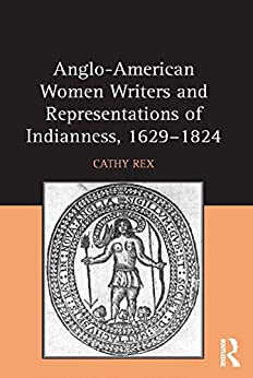 """""""Anglo-American Women Writers and Representations of Indianness, 1629-1824 (English Edition)"""",作者:[Rex, Cathy]"""
