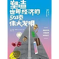 塑造世界经济的50项伟大发明(用50个发明故事读懂世界经济如何运行!有关金钱与创意,赢家与输家,无形之手与创意的创意)
